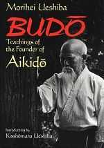 Budo Teachings of the Founder of Aikido, Morihei Ueshiba.