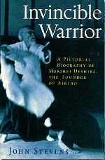 Invincible Warrior - A Pictorial Biography of Morihei Ueshiba, the Founder of Aikido. By John Stevens.